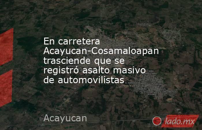 En carretera Acayucan-Cosamaloapan trasciende que se registró asalto masivo de automovilistas. Noticias en tiempo real