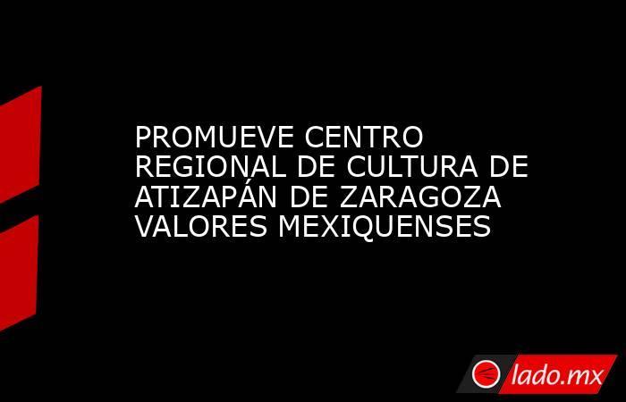 PROMUEVE CENTRO REGIONAL DE CULTURA DE ATIZAPÁN DE ZARAGOZA VALORES MEXIQUENSES. Noticias en tiempo real