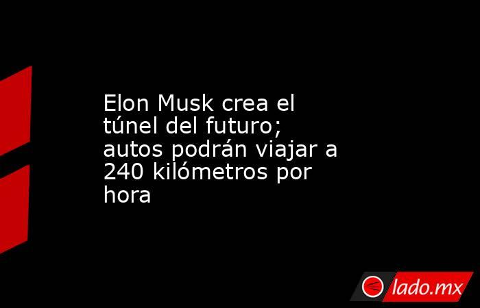 Elon Musk crea el túnel del futuro; autos podrán viajar a 240 kilómetros por hora. Noticias en tiempo real