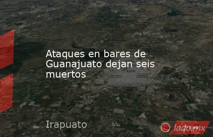 Ataques en bares de Guanajuato dejan seis muertos. Noticias en tiempo real