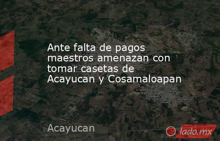 Ante falta de pagos maestros amenazan con tomar casetas de Acayucan y Cosamaloapan. Noticias en tiempo real