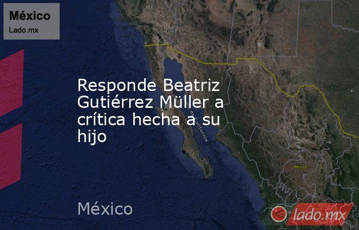 Responde Beatriz Gutiérrez Müller a crítica hecha a su hijo. Noticias en tiempo real