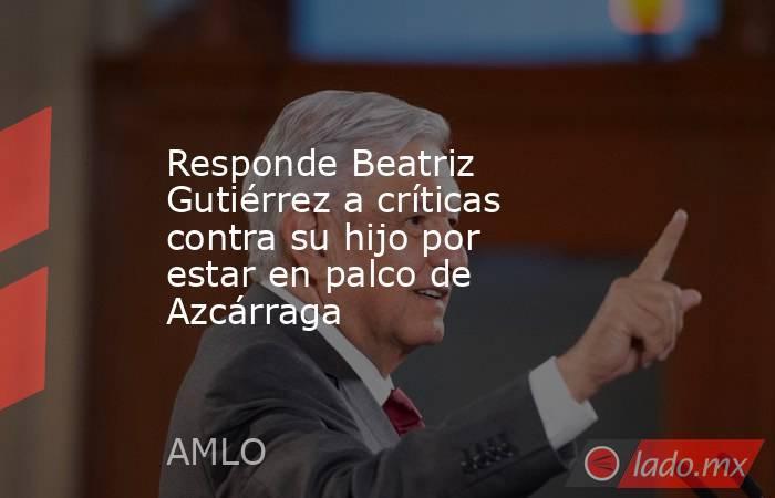 Responde Beatriz Gutiérrez a críticas contra su hijo por estar en palco de Azcárraga. Noticias en tiempo real