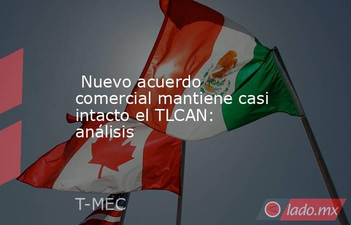 Nuevo acuerdo comercial mantiene casi intacto el TLCAN: análisis. Noticias en tiempo real
