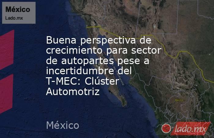 Buena perspectiva de crecimiento para sector de autopartes pese a incertidumbre del T-MEC: Clúster Automotriz. Noticias en tiempo real