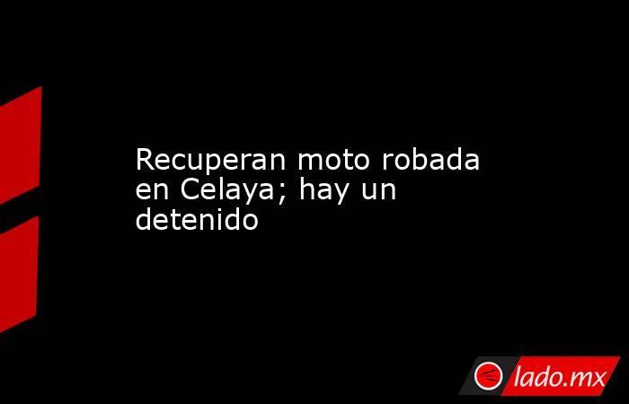 Recuperan moto robada en Celaya; hay un detenido. Noticias en tiempo real