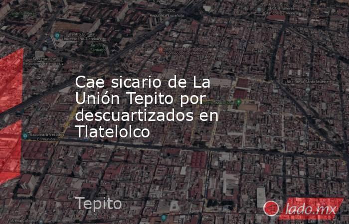 Cae sicario de La Unión Tepito por descuartizados en Tlatelolco . Noticias en tiempo real