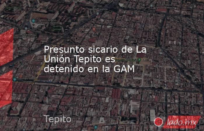 Presunto sicario de La Unión Tepito es detenido en la GAM. Noticias en tiempo real