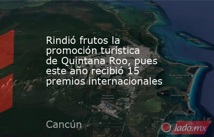 Rindió frutos la promoción turística de Quintana Roo, pues este año recibió 15 premios internacionales. Noticias en tiempo real