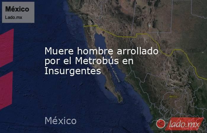 Muere hombre arrollado por el Metrobús en Insurgentes. Noticias en tiempo real