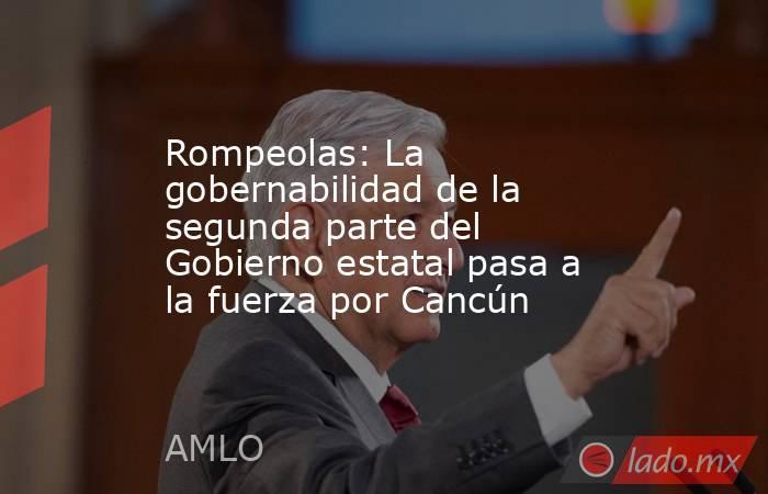 Rompeolas: La gobernabilidad de la segunda parte del Gobierno estatal pasa a la fuerza por Cancún. Noticias en tiempo real