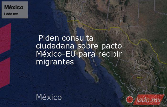 Piden consulta ciudadana sobre pacto México-EU para recibir migrantes. Noticias en tiempo real