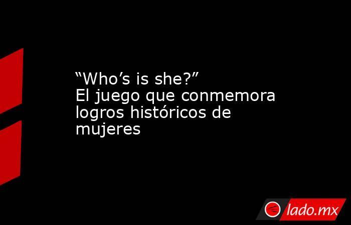 """""""Who's is she?"""" El juego que conmemora logros históricos de mujeres. Noticias en tiempo real"""