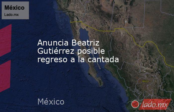 Anuncia Beatriz Gutiérrez posible regreso a la cantada. Noticias en tiempo real