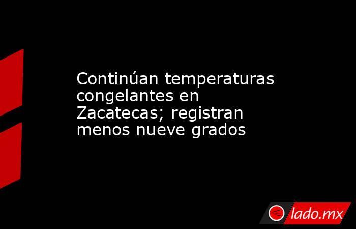 Continúan temperaturas congelantes en Zacatecas; registran menos nueve grados. Noticias en tiempo real