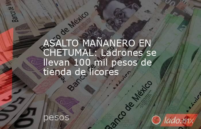 ASALTO MAÑANERO EN CHETUMAL: Ladrones se llevan 100 mil pesos de tienda de licores. Noticias en tiempo real