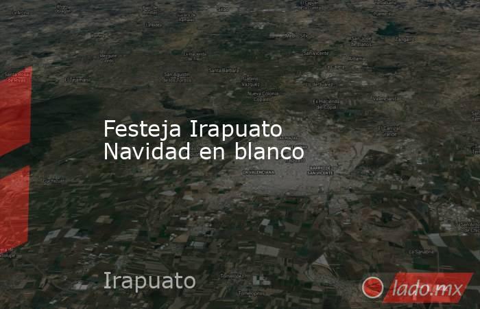Festeja Irapuato Navidad en blanco. Noticias en tiempo real