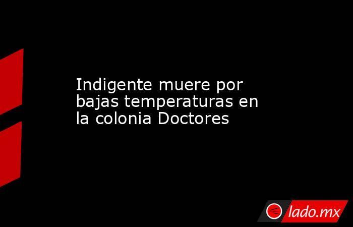 Indigente muere por bajas temperaturas en la colonia Doctores. Noticias en tiempo real