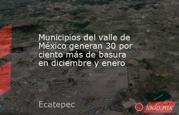 Municipios del valle de México generan 30 por ciento más de basura en diciembre y enero. Noticias en tiempo real
