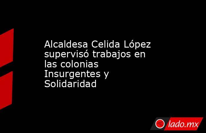 Alcaldesa Celida López supervisó trabajos en las colonias Insurgentes y Solidaridad. Noticias en tiempo real