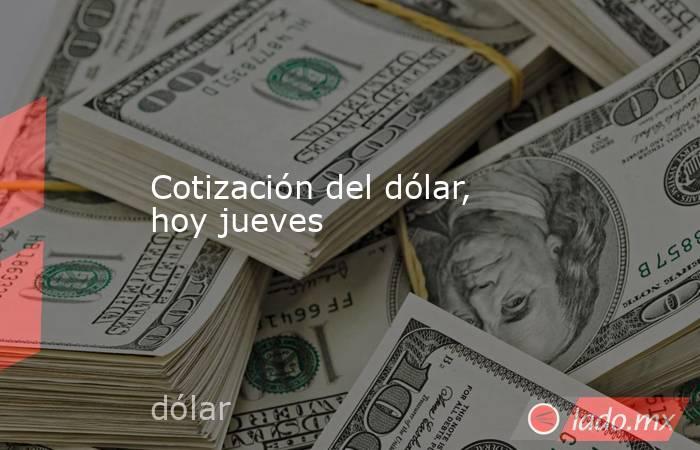 Cotización del dólar, hoy jueves. Noticias en tiempo real
