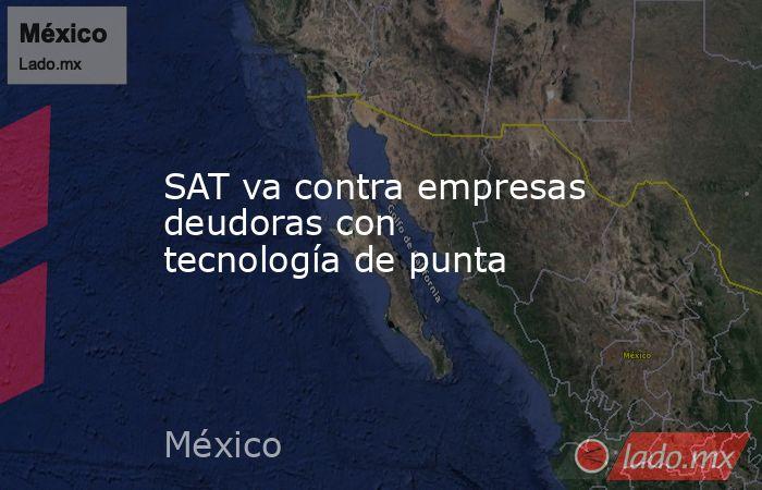 SAT va contra empresas deudoras con tecnología de punta. Noticias en tiempo real