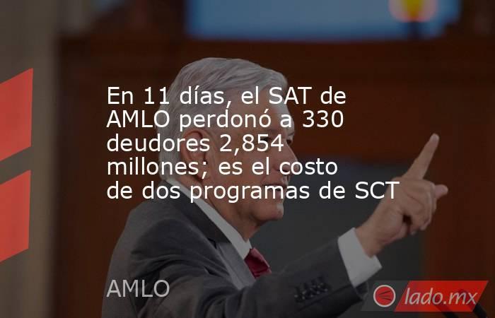 En 11 días, el SAT de AMLO perdonó a 330 deudores 2,854 millones; es el costo de dos programas de SCT. Noticias en tiempo real