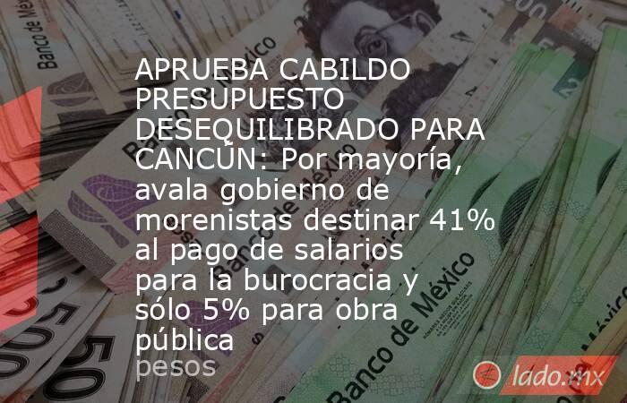 APRUEBA CABILDO PRESUPUESTO DESEQUILIBRADO PARA CANCÚN: Por mayoría, avala gobierno de morenistas destinar 41% al pago de salarios para la burocracia y sólo 5% para obra pública. Noticias en tiempo real