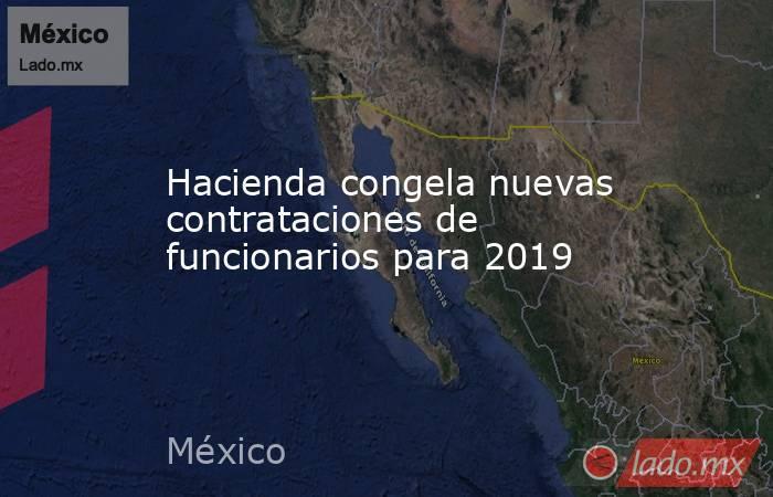 Hacienda congela nuevas contrataciones de funcionarios para 2019. Noticias en tiempo real