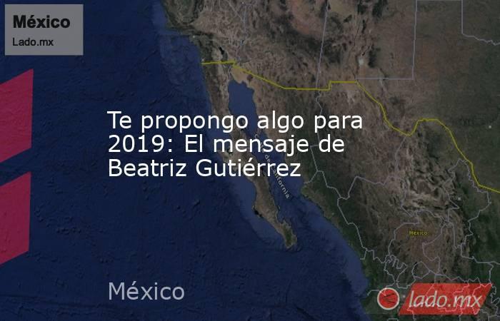 Te propongo algo para 2019: El mensaje de Beatriz Gutiérrez. Noticias en tiempo real