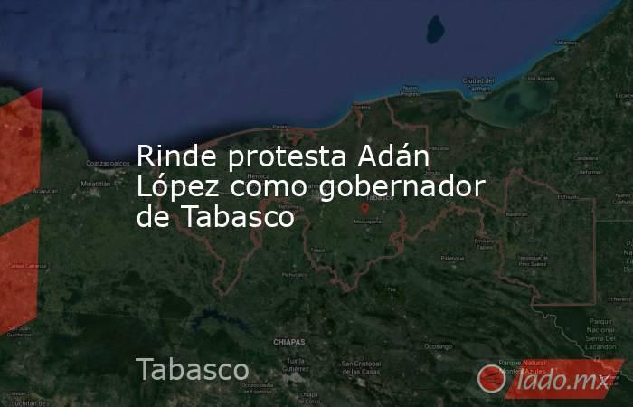 Rinde protesta Adán López como gobernador de Tabasco. Noticias en tiempo real