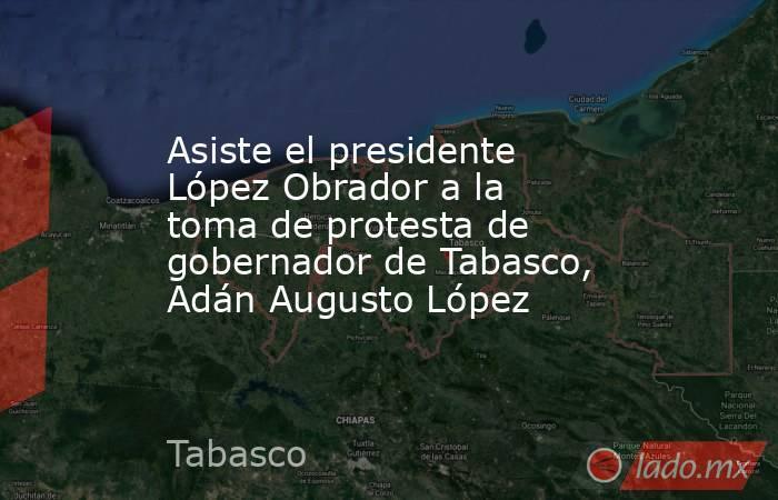 Asiste el presidente López Obrador a la toma de protesta de gobernador de Tabasco, Adán Augusto López. Noticias en tiempo real