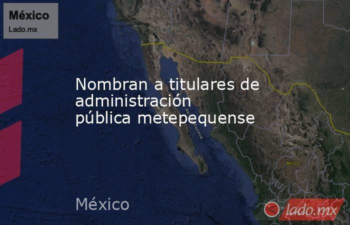 Nombran a titulares de administración pública metepequense. Noticias en tiempo real