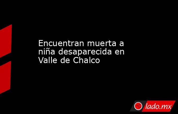 Encuentran muerta a niña desaparecida en Valle de Chalco. Noticias en tiempo real