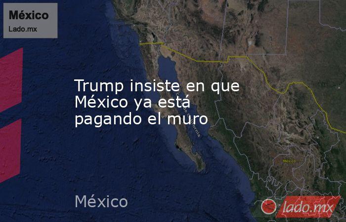 Trump insiste en que México ya está pagando el muro. Noticias en tiempo real