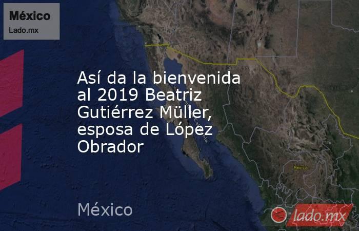 Así da la bienvenida al 2019 Beatriz Gutiérrez Müller, esposa de López Obrador. Noticias en tiempo real