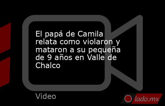 El papá de Camila relata como violaron y mataron a su pequeña de 9 años en Valle de Chalco. Noticias en tiempo real