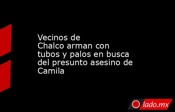 Vecinos de Chalcoarmancon tubos y palos en busca del presunto asesino de Camila. Noticias en tiempo real