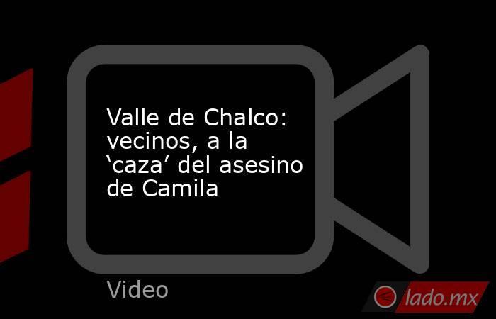 Valle de Chalco: vecinos, a la 'caza' del asesino de Camila. Noticias en tiempo real