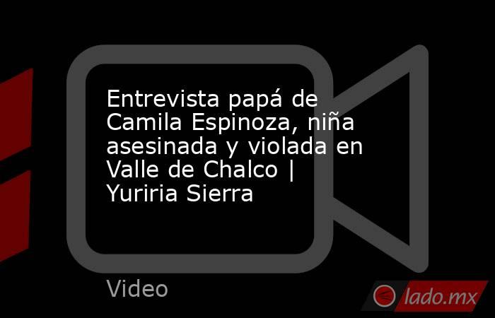 Entrevista papá de Camila Espinoza, niña asesinada y violada en Valle de Chalco | Yuriria Sierra. Noticias en tiempo real