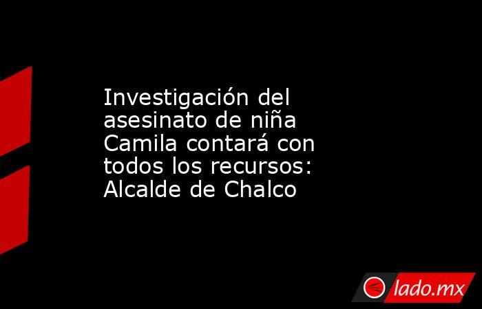 Investigación del asesinato de niña Camila contará con todos los recursos: Alcalde de Chalco. Noticias en tiempo real