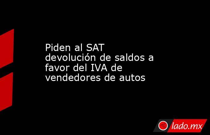 Piden al SAT devolución de saldos a favor del IVA de vendedores de autos. Noticias en tiempo real