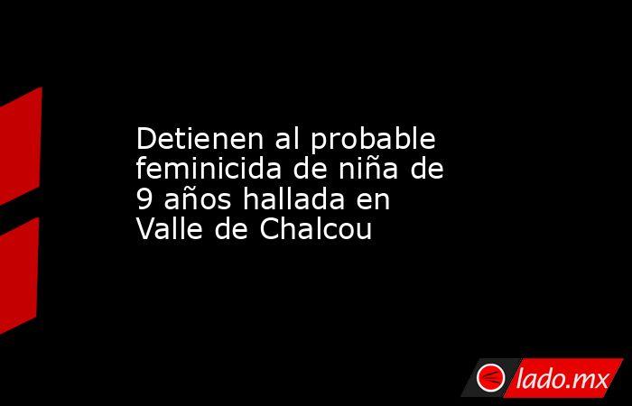 Detienen al probable feminicida de niña de 9 años hallada en Valle de Chalcou. Noticias en tiempo real