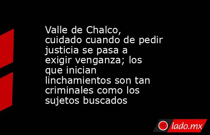 Valle de Chalco, cuidado cuando de pedir justicia se pasa a exigir venganza; los que inician linchamientos son tan criminales como los sujetos buscados. Noticias en tiempo real