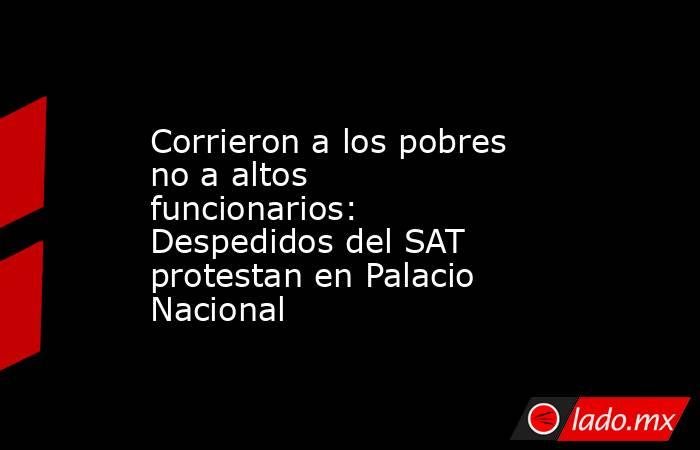Corrieron a los pobres no a altos funcionarios: Despedidos del SAT protestan en Palacio Nacional. Noticias en tiempo real