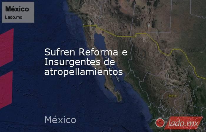 Sufren Reforma e Insurgentes de atropellamientos. Noticias en tiempo real