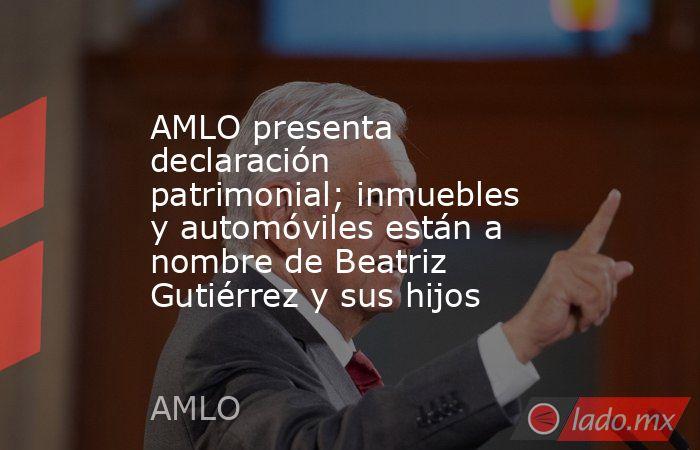 AMLO presenta declaración patrimonial; inmuebles y automóviles están a nombre de Beatriz Gutiérrez y sus hijos. Noticias en tiempo real