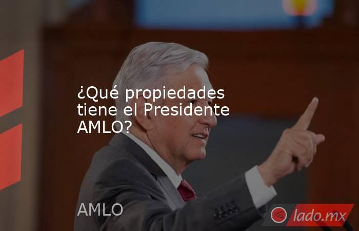 ¿Qué propiedades tiene el Presidente AMLO?. Noticias en tiempo real