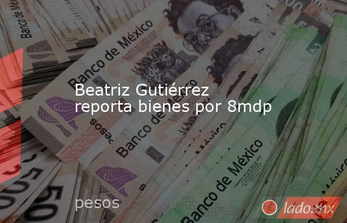 Beatriz Gutiérrez reporta bienes por 8mdp. Noticias en tiempo real