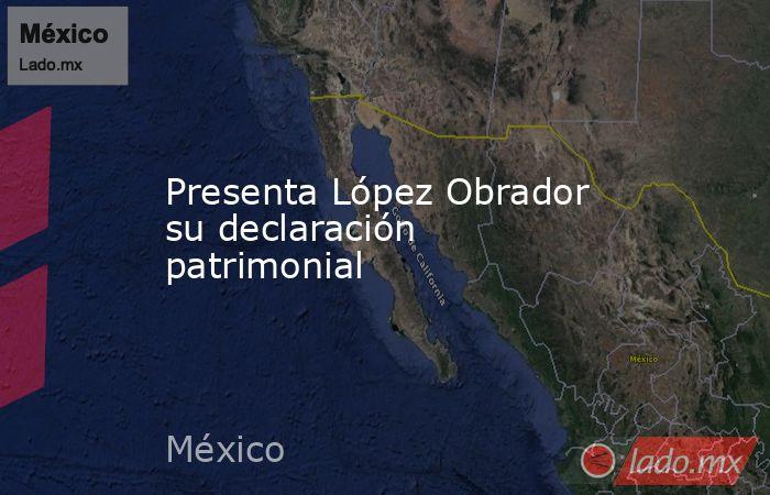 Presenta López Obrador su declaración patrimonial. Noticias en tiempo real